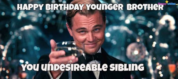 "71 Happy Birthday Brother Memes - ""Happy birthday younger brother. You undesirable sibling."""