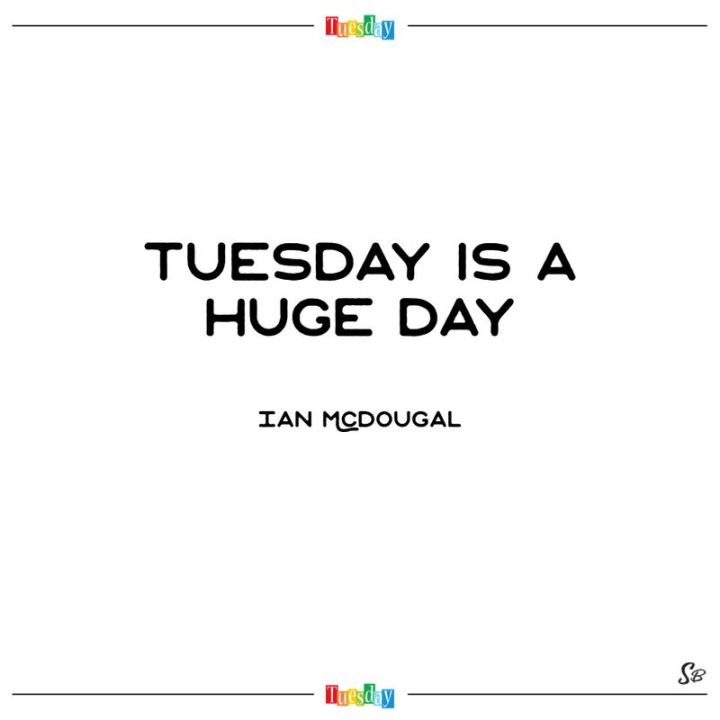 "55 Tuesday Quotes - ""Tuesday is a huge day."" - Ian Mcdougal"