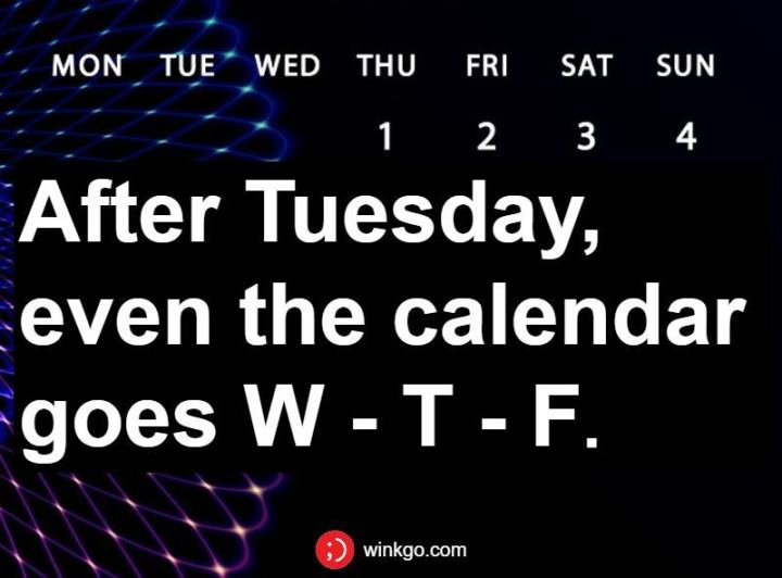 "55 Tuesday Quotes - ""After Tuesday, even the calendar goes W - T - F."" - Unknown"