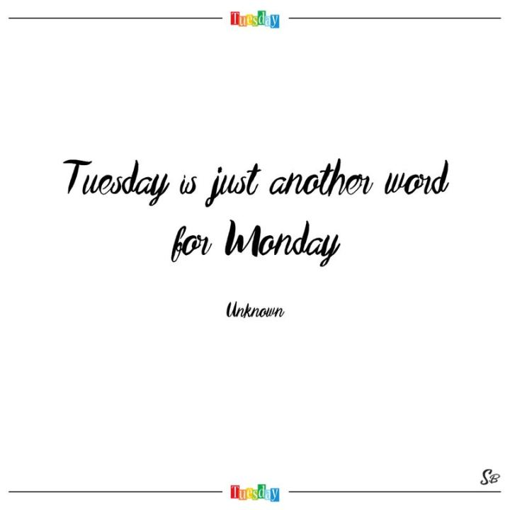 "55 Tuesday Quotes - ""Tuesday is just another word for Monday."" - Unknown"