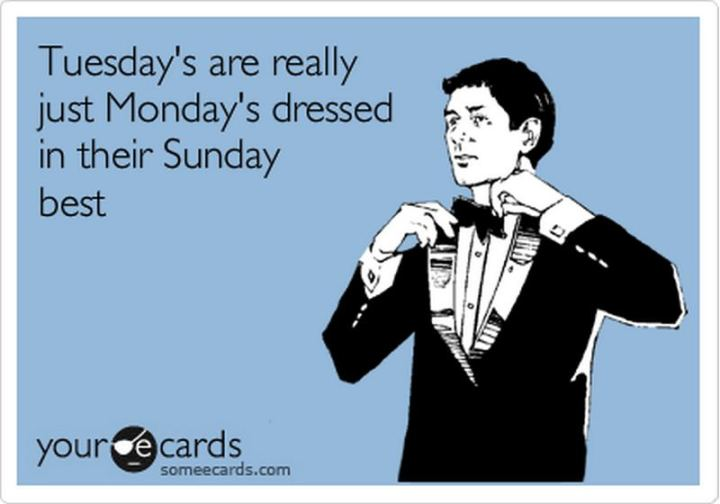 "55 Tuesday Quotes - ""Tuesday's are really just Monday's dressed in their Sunday best."" - Unknown"