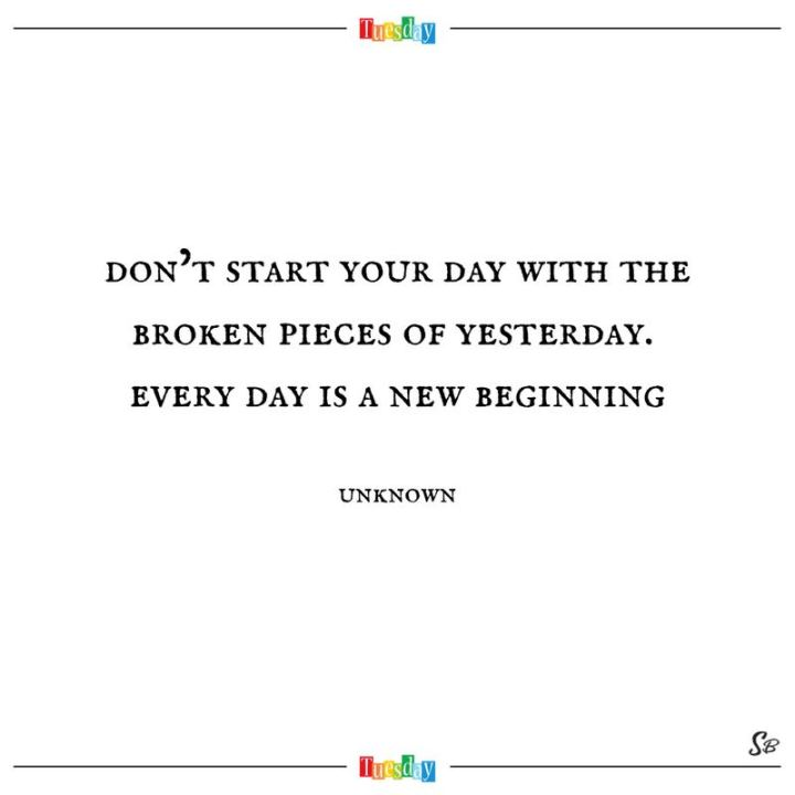 "55 Tuesday Quotes - ""Don't start your day with the broken pieces of yesterday. Every day is a new beginning."" - Unknown"