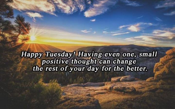 "55 Tuesday Quotes - ""Happy Tuesday! Having even one, small positive thought can change the rest of your day for the better."" - Unknown"