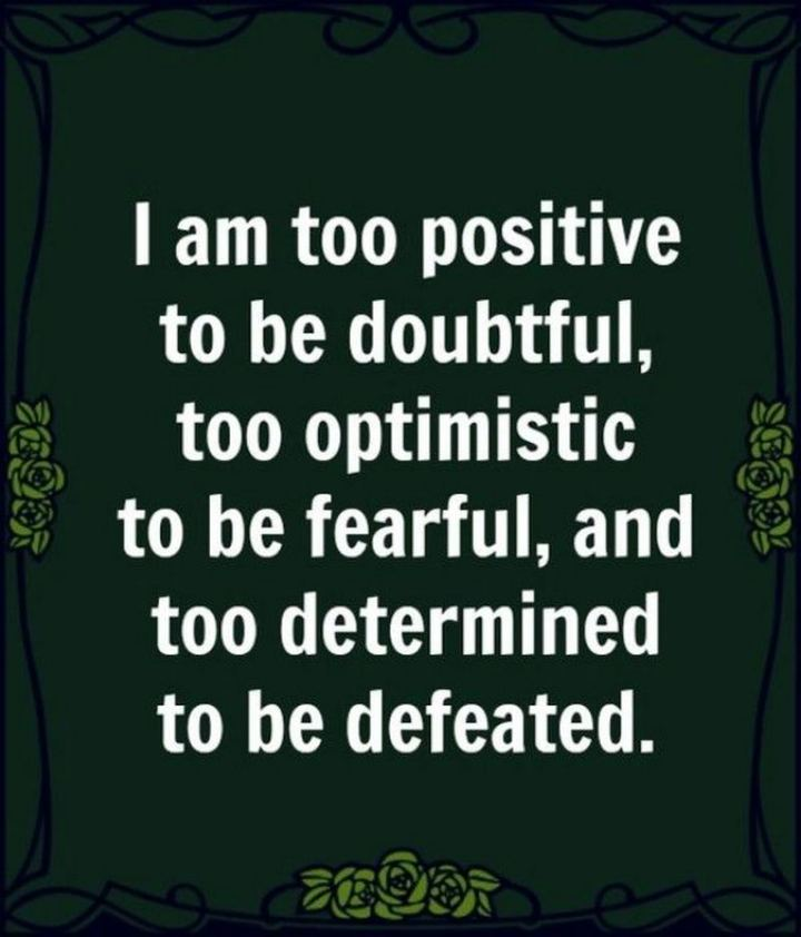 "55 Tuesday Quotes - ""I am too positive to be doubtful, too optimistic to be fearful and too determined to be defeated."" - Unknown"