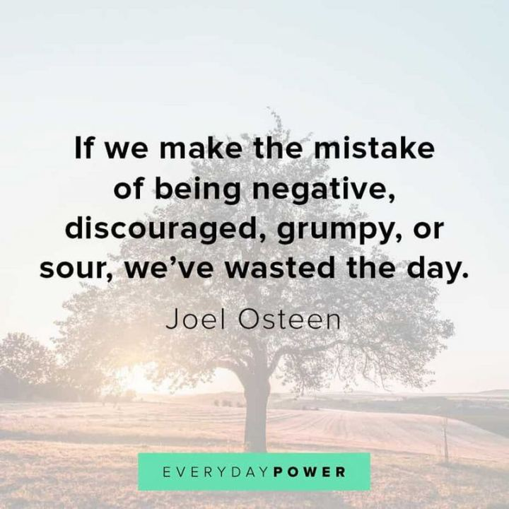 "55 Tuesday Quotes - ""If we make the mistake of being negative, discouraged, grumpy, or sour, we've wasted the day."" - Joel Osteen"