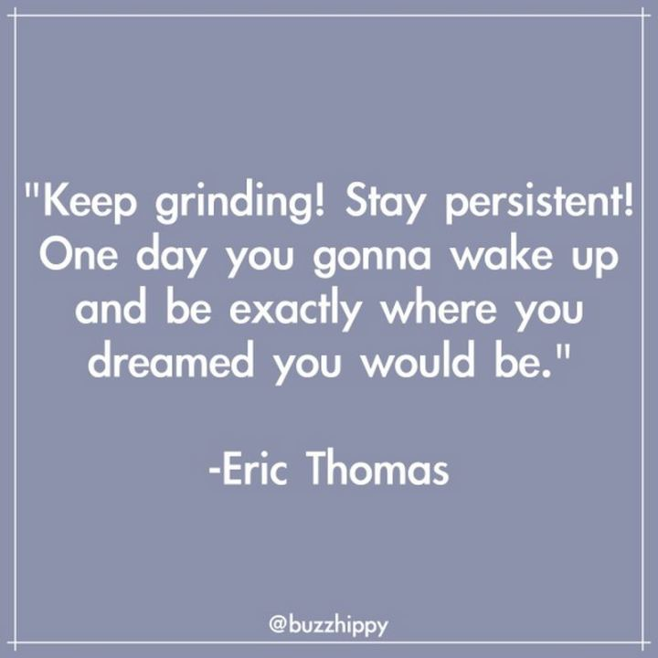 "55 Tuesday Quotes - ""Keep grinding! Stay persistent! One day you gonna wake up and be exactly where you dreamed you would be."" - Eric Thomas"
