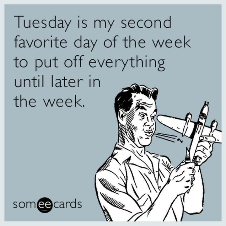 "55 Tuesday Quotes - ""Tuesday is my second favorite day of the week to put off everything until later in the week."" - Unknown"