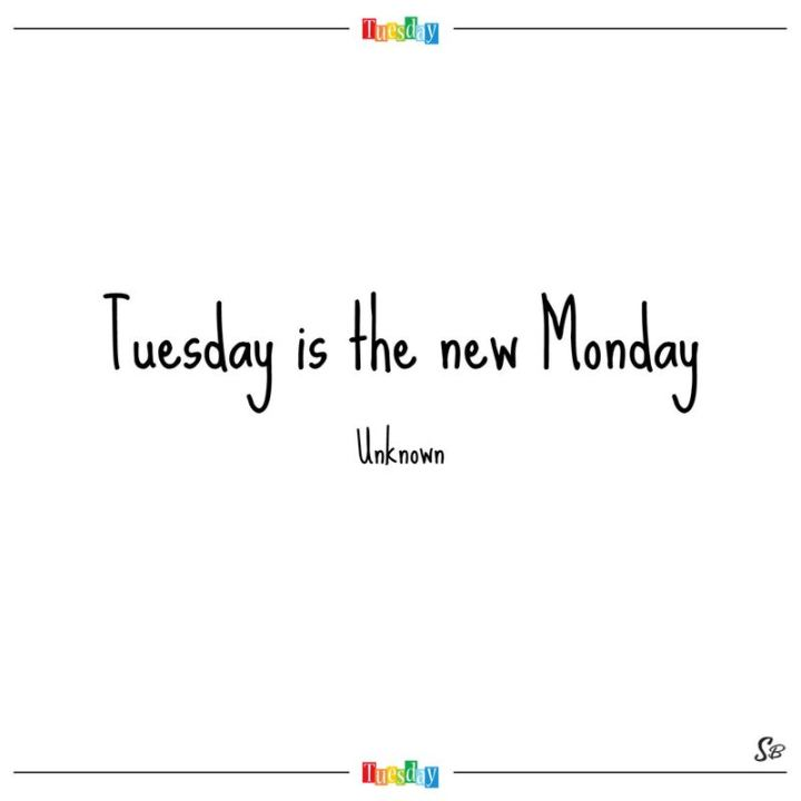 "55 Tuesday Quotes - ""Tuesday is the new Monday."" - Unknown"
