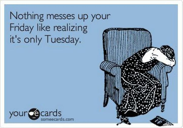 "55 Tuesday Quotes - ""Nothing messes up your Friday like realizing it's only Tuesday."" - Unknown"