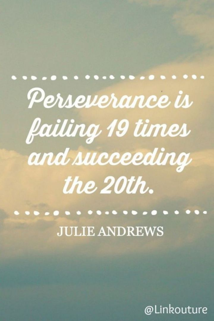 "55 Tuesday Quotes - ""Perseverance is failing 19 times and succeeding the 20th."" - Julie Andrews"