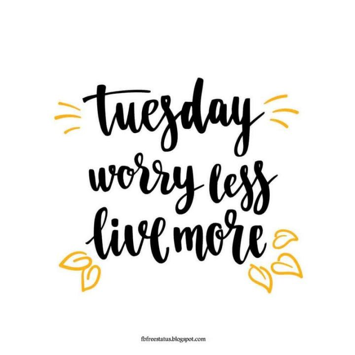 "55 Tuesday Quotes - ""Tuesday. Worry less. Live more."" - Unknown"