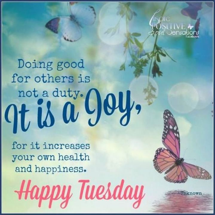 "55 Tuesday Quotes - ""Doing good for others is not a duty. It is a joy, for it increases your own health and happiness. Happy Tuesday."" - Unknown"