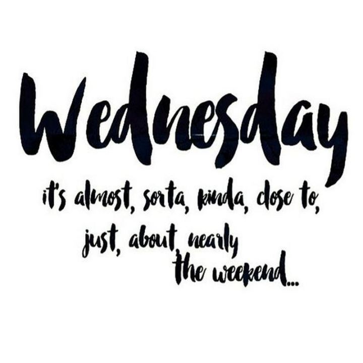 "65 Happy Wednesday Quotes - ""Wednesday it's almost, sorta, kinda, close to, just, about, nearly the weekend…"" - Unknown"