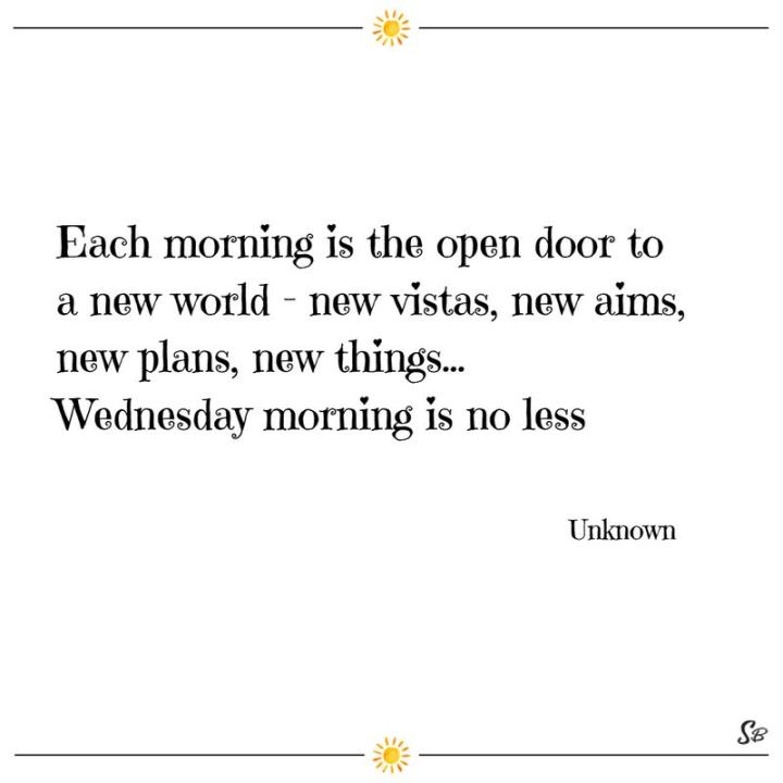 "65 Happy Wednesday Quotes - ""Each morning is the open door to a new world – new vistas, new aims, new plans, new things…Wednesday morning is no less."" - Unknown"