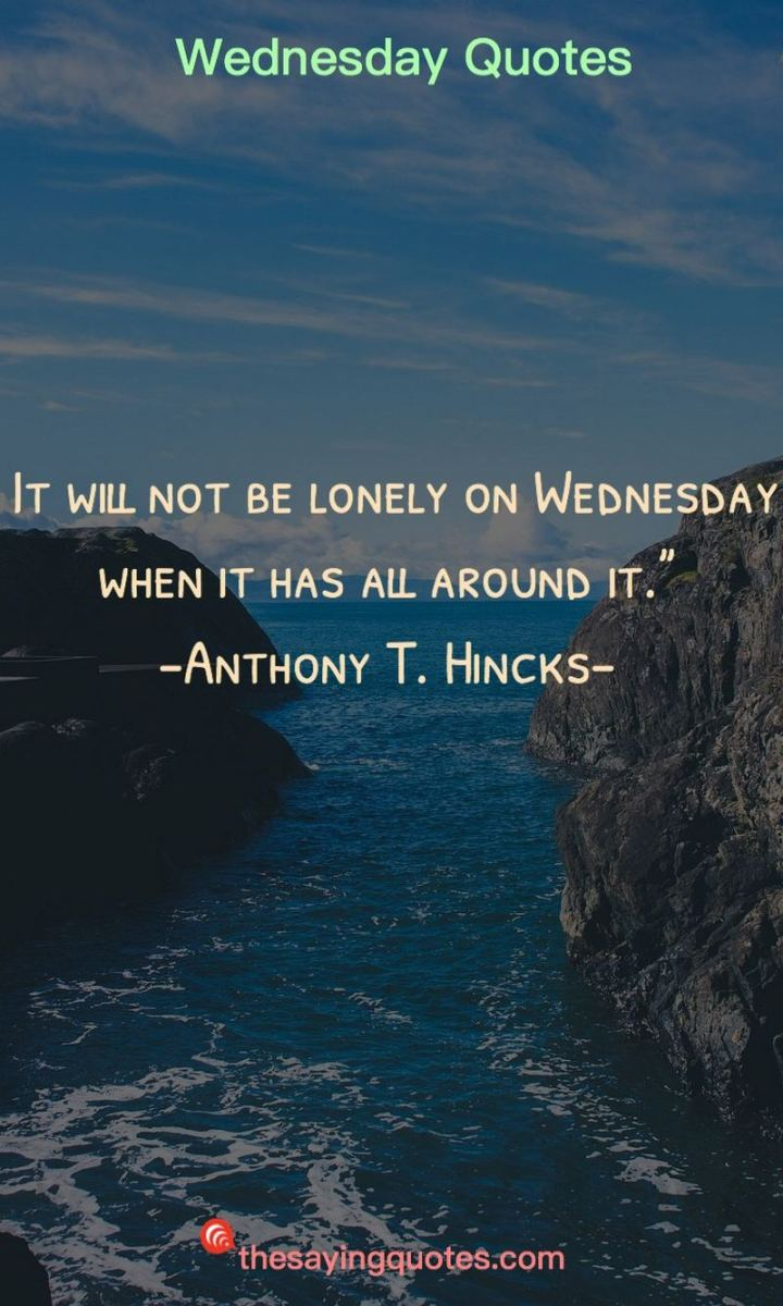 "65 Happy Wednesday Quotes - ""It will not be lonely on Wednesday when it has all around it."" - Anthony T. Hincks"