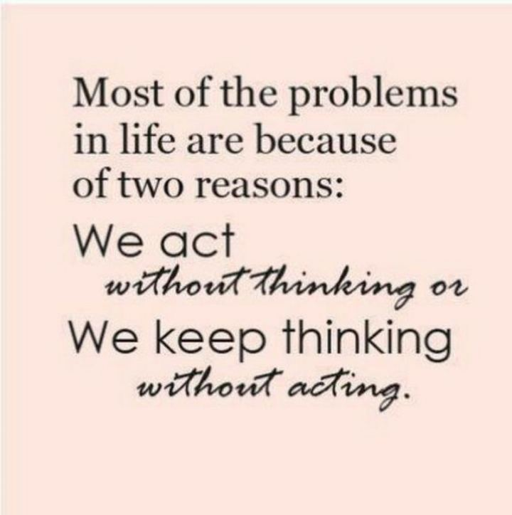 "65 Happy Wednesday Quotes - ""Most of the problems in life are because of two reasons: We act without thinking or we keep thinking without acting."" - Unknown"