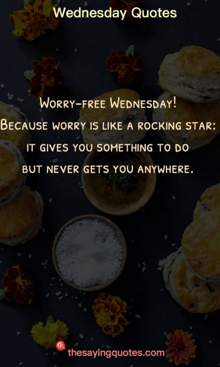"65 Happy Wednesday Quotes - ""Worry-free Wednesday! Because worry is like a rocking star: it gives you something to do but never gets you anywhere."" - Unknown"