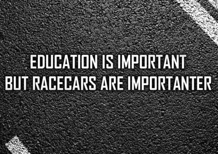 "85 Car Memes - ""Education is important but racecars are importanter."""