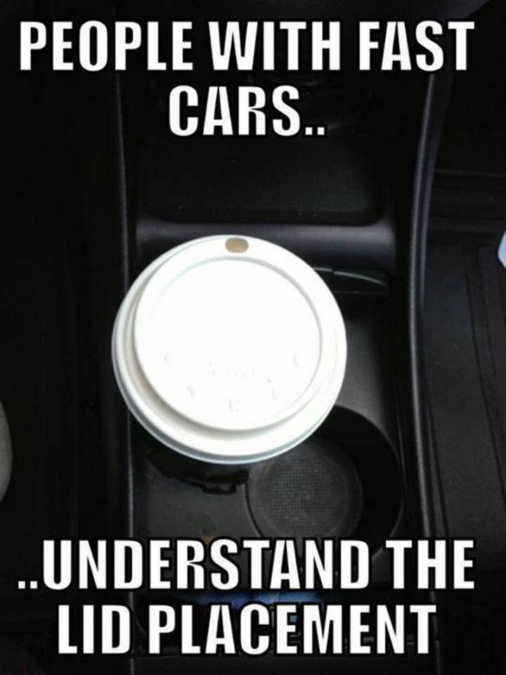 "85 Car Memes - ""People with fast cars...understand the lid placement."""