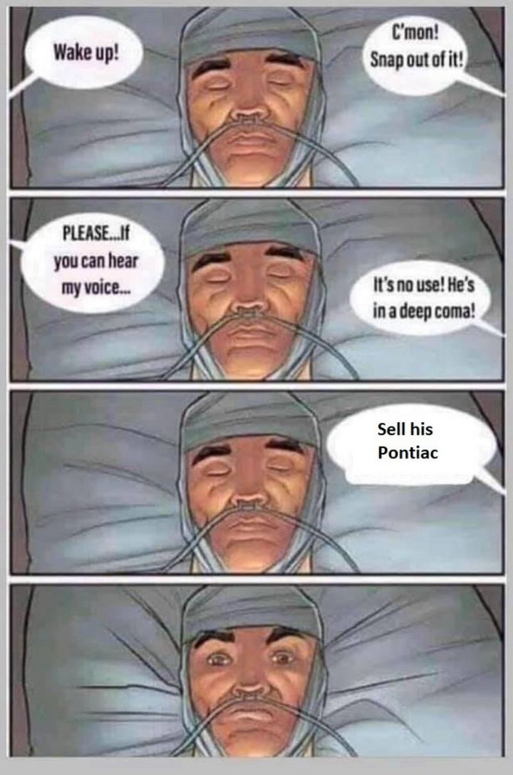 "85 Car Memes - ""Wake up! C'mon! Snap out of it! Please...If you can hear my voice...It's no use! He's in a deep coma! Sell his Pontiac."""
