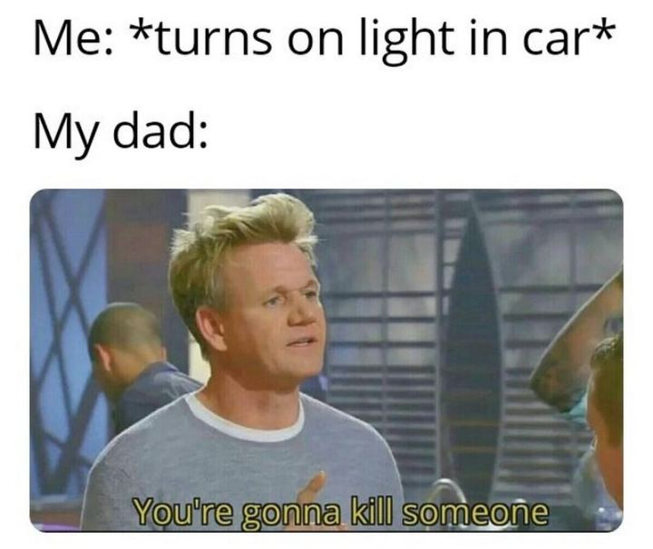 "85 Car Memes - ""Me: *turns on the light in car* My dad: You're gonna kill someone."""