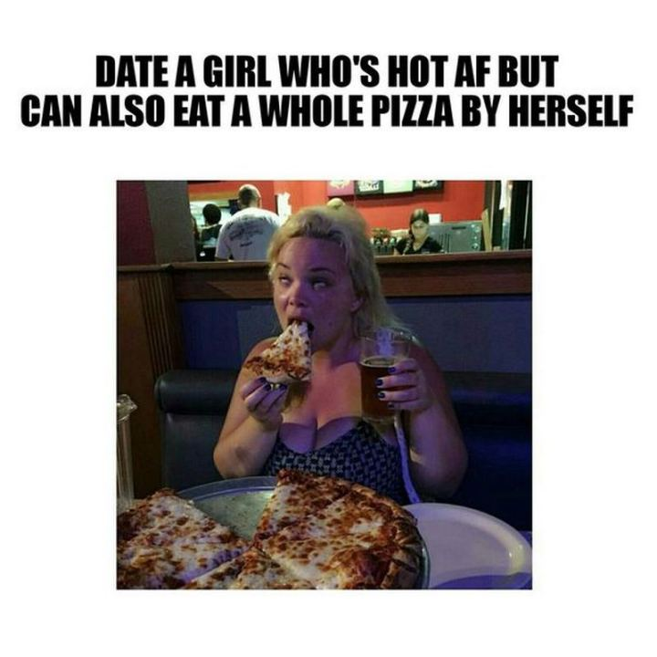 """65 Funny Dating Memes - """"Date a girl who's hot AF but can also eat a whole pizza by herself."""""""