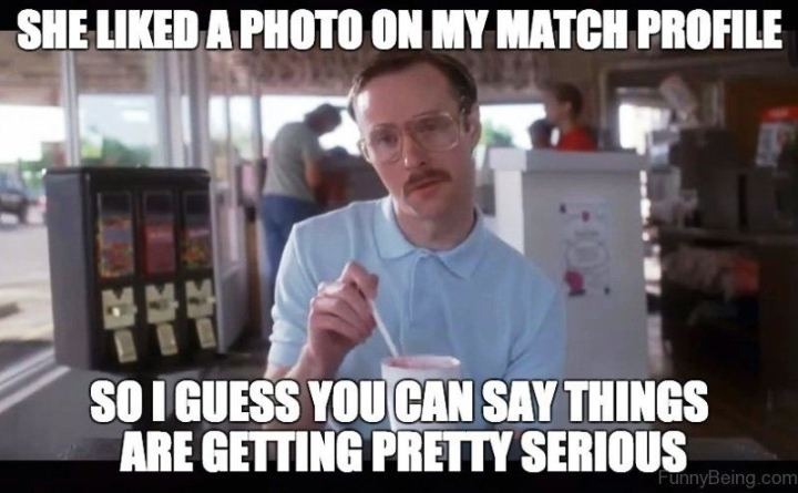 """65 Funny Dating Memes - """"She liked a photo on my Match profile so I guess you can say things are getting pretty serious."""""""