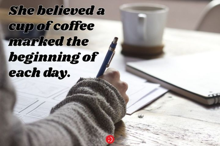 """75 Good Morning Quotes - """"She believed a cup of coffee marked the beginning of each day."""""""