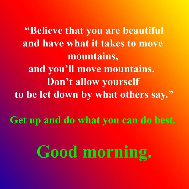 """75 Good Morning Quotes - """"Believe that you are beautiful and have what it takes to move mountains, and you'll move mountains.  Don't allow yourself to be let down by what others say. Get up and do what you can do best. Good morning."""" - Anonymous"""