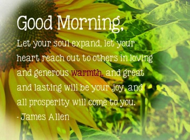 """75 Good Morning Quotes - """"Good morning, let your soul expand, let your heart reach out to others in loving and generous warmth, and great and lasting will be your joy and all prosperity will come to you"""" - James Allen"""