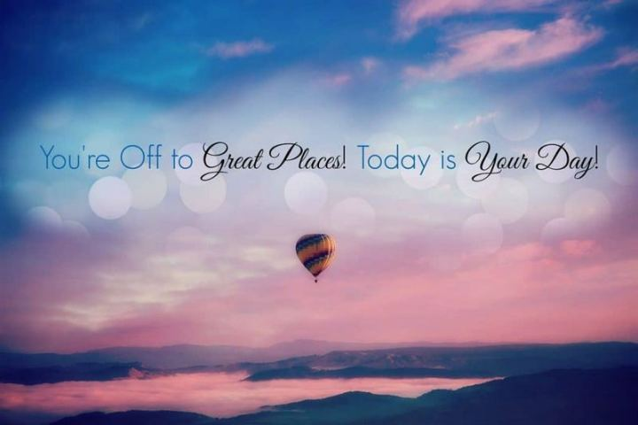 """75 Good Morning Quotes - """"You're off to great places! Today is your day!"""""""