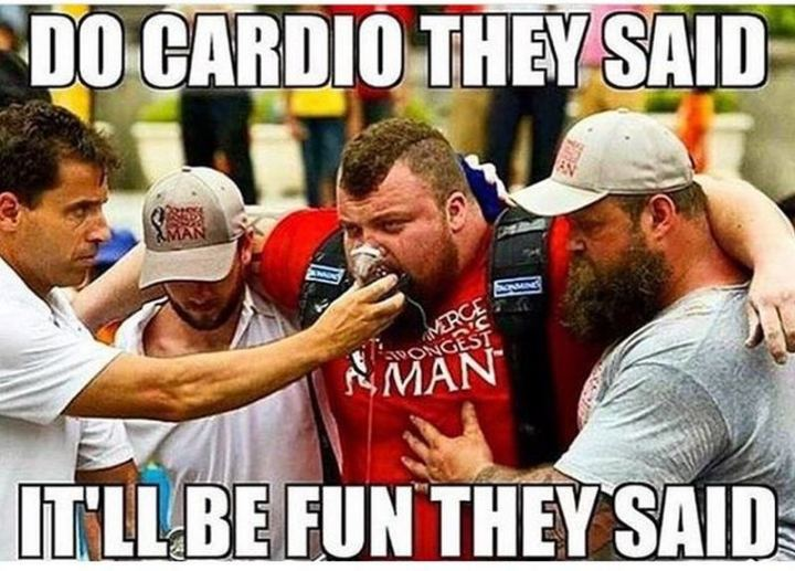 "65 Gym Memes - ""Do cardio they said. It'll be fun they said."""