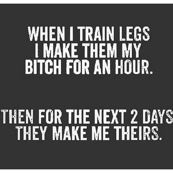"""65 Gym Memes - """"When I train legs, I make them my bitch for an hour. Then for the next 2 days, they make me theirs."""""""
