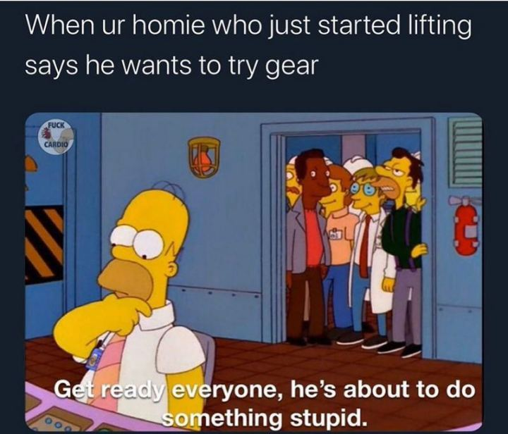 """65 Gym Memes - """"When ur homie who just started lifting says he wants to try gear: Get ready everyone, he's about to do something stupid."""""""