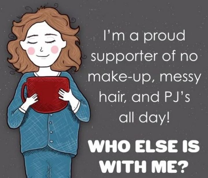 """81 Funny Life Memes - """"I'm a proud supporter of no make-up, messy hair, and PJ's all day! Who else is with me?"""""""