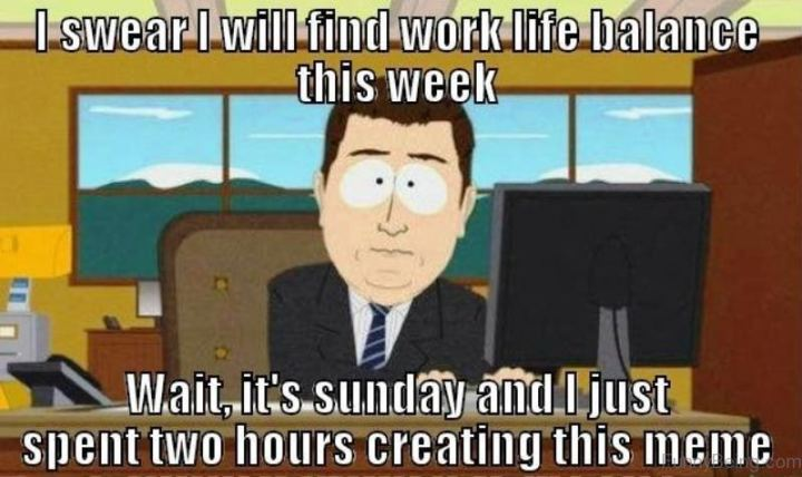 """81 Funny Life Memes - """"I swear I will find work-life balance this week. Wait, it's Sunday and I just spent two hours creating this meme."""""""