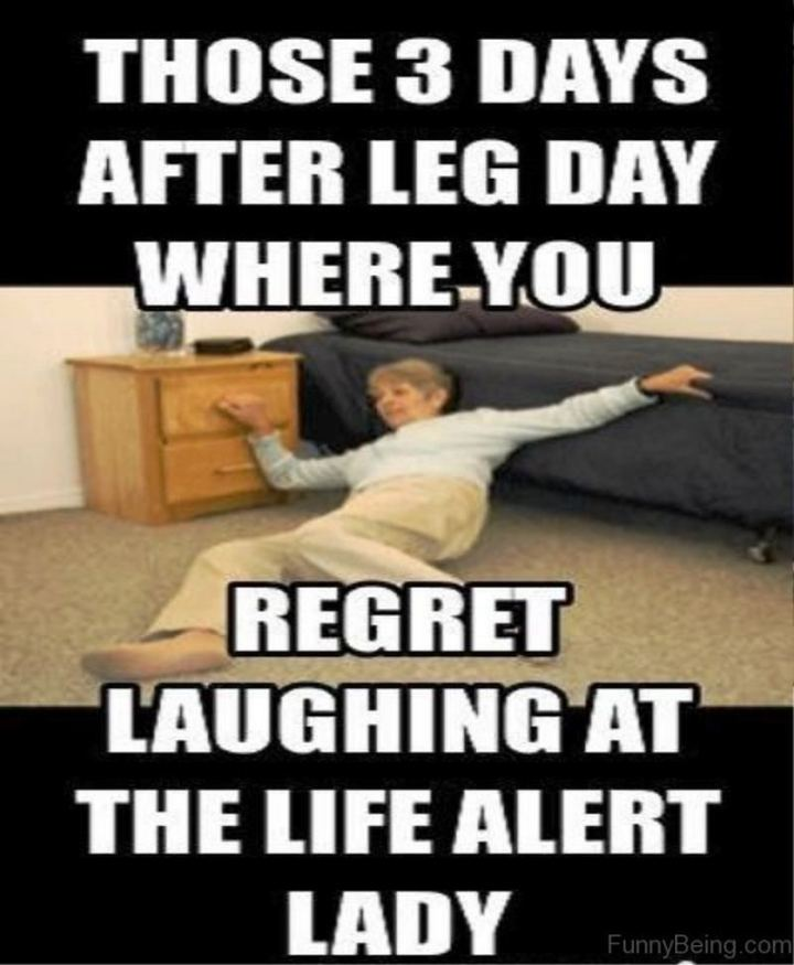 """""""Those 3 days after leg day where you regret laughing at the Life Alert lady."""""""
