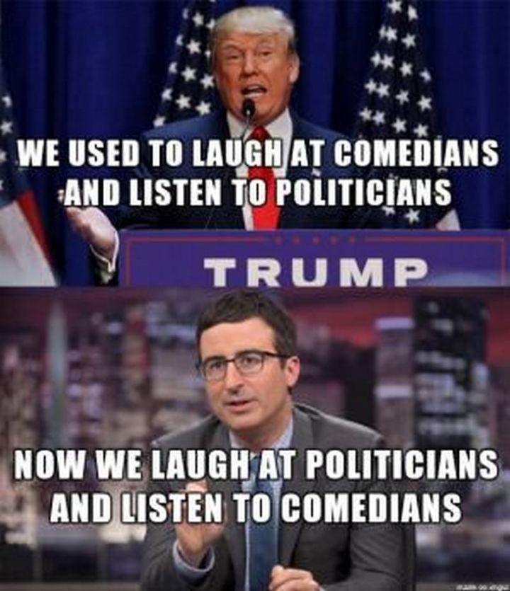 """""""We used to laugh at comedians and listen to politicians. Now we laugh at politicians and listen to comedians."""""""