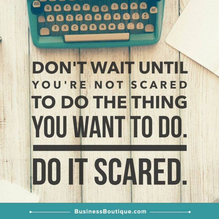 """""""Don't wait until you're not scared to do the thing you want to do. Do it scared."""""""