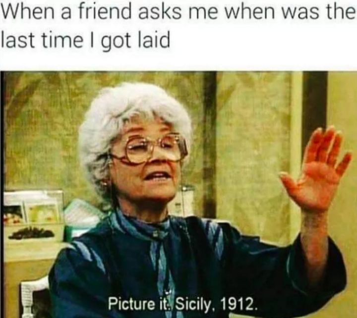 "67 Funny Single Memes - ""When a friend asks me when was the last time I got laid: Picture it. Sicily, 1912."""