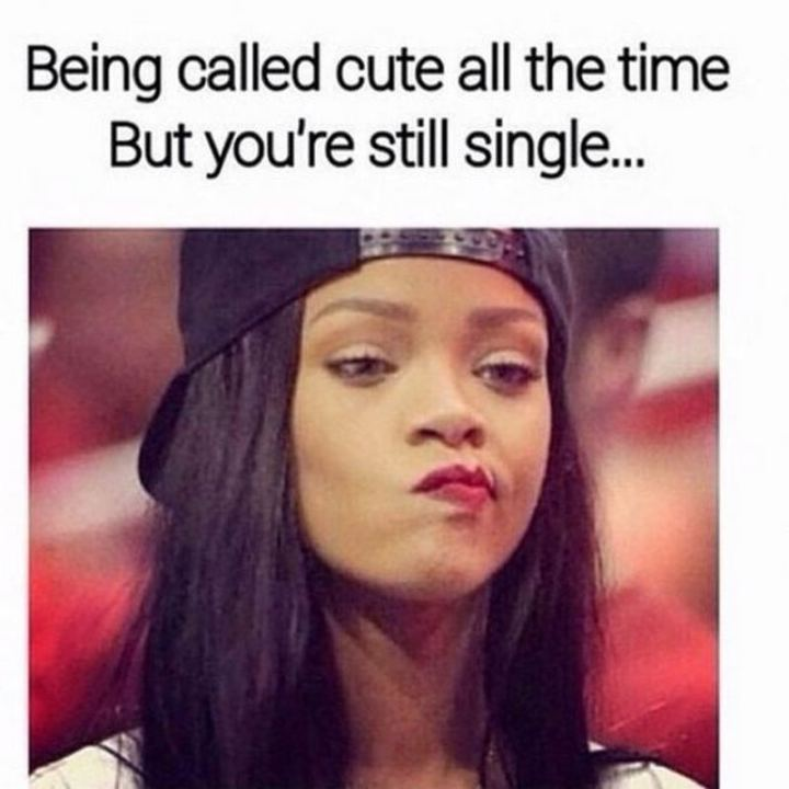 "67 Funny Single Memes - ""Being called cute all the time but you're still single..."""