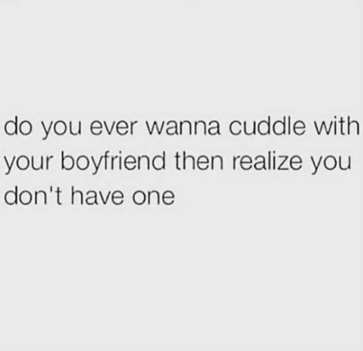 "67 Funny Single Memes - ""Do you ever wanna cuddle with your boyfriend then realize you don't have one."""
