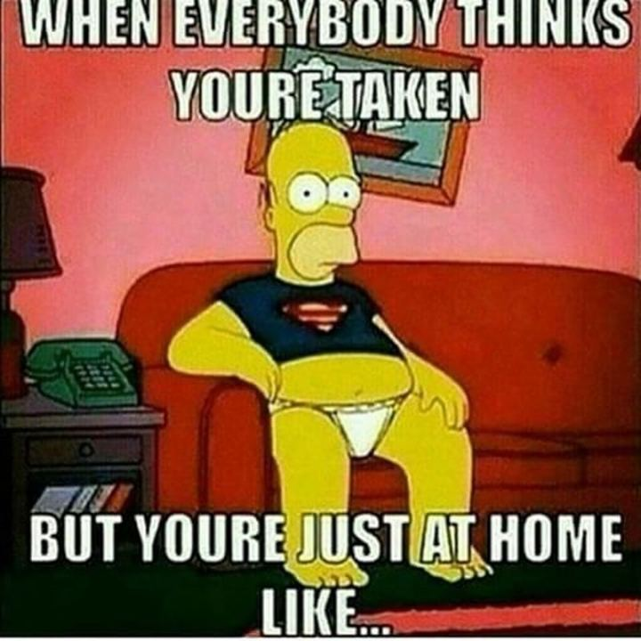 "67 Funny Single Memes - ""When everybody thinks you're taken but you're just at home like..."""