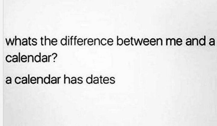 "67 Funny Single Memes - ""What's the difference between me and a calendar? A calendar has dates."""