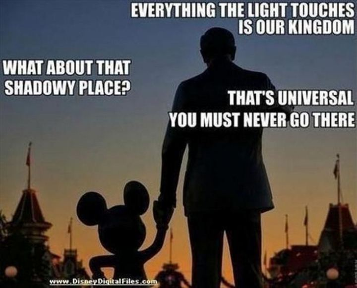 "51 Funny Disney Memes - ""Everything the light touches is our kingdom. What about that shadowy place? That's Universal, you must never go there."""