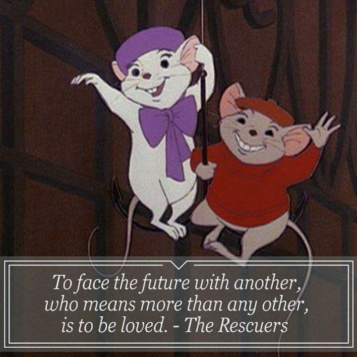 """61 Inspirational Disney Quotes - """"To face the future with another who means more than any other is to be loved."""" - The Rescuers"""