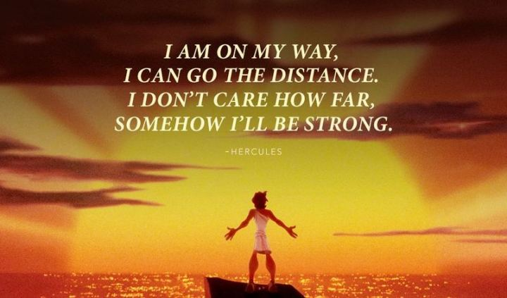 """61 Inspirational Disney Quotes - """"I am on my way. I can go the distance! I don't care how far. Somehow I'll be strong."""" - Hercules"""