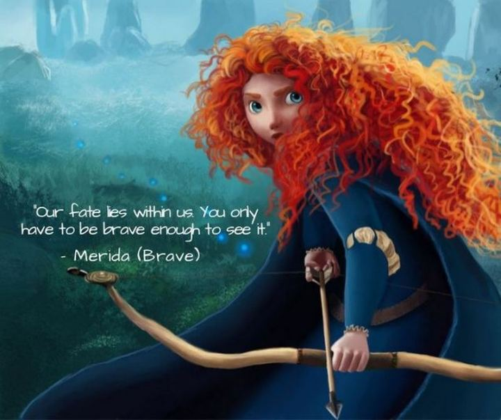 """61 Inspirational Disney Quotes - """"Our fate lives within us; you only have to be brave enough to see it."""" - Merida"""