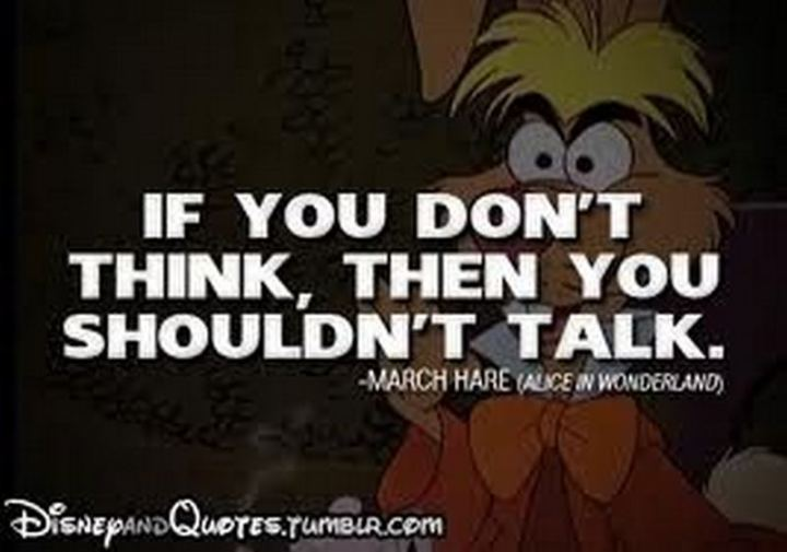 """61 Inspirational Disney Quotes - """"If you don't think, then you shouldn't talk."""" - March Hare"""