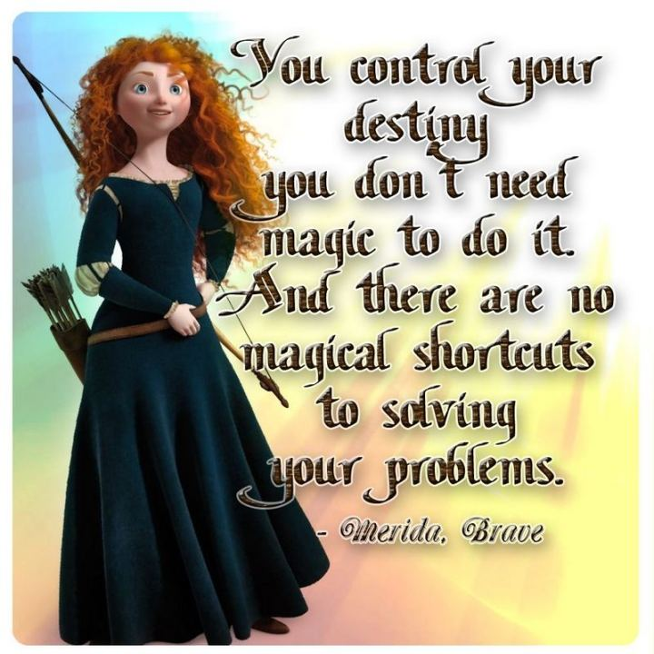 """61 Inspirational Disney Quotes - """"You control your destiny - you don't need magic to do it. And there are no magical shortcuts to solving your problems."""" - Merida"""